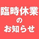 【重要】臨時休業(4/25~5/6)のお知らせ